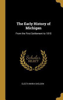 The Early History Of Michigan From The First Settlement To 1815