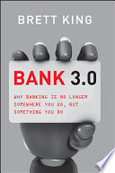 """""""Bank 3.0: Why Banking Is No Longer Somewhere You Go But Something You Do"""" by Brett King"""