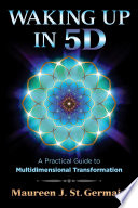 """Waking Up in 5D: A Practical Guide to Multidimensional Transformation"" by Maureen J. St. Germain"