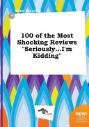 100 of the Most Shocking Reviews Seriously    I m Kidding Book