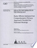 Health Information Technology: Early Efforts Initiated but Comprehensive Privacy Approach Needed for National Strategy