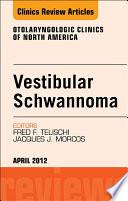 Vestibular Schwannoma  Evidence based Treatment  An Issue of Otolaryngologic Clinics