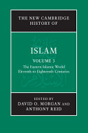 The New Cambridge History of Islam: Volume 3, The Eastern Islamic World, Eleventh to Eighteenth Centuries