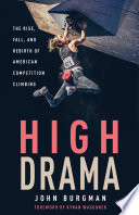 """High Drama: The Rise, Fall, and Rebirth of American Competition Climbing"" by John Burgman, Kynan Waggoner"