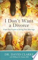 """I Don't Want a Divorce: A 90 Day Guide to Saving Your Marriage"" by Dr. David Clarke, William G. Clarke"