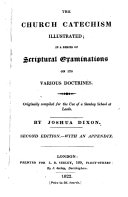 The Church catechism illustrated  in a series of scriptural examinations  on its various doctrines  by J  Dixon