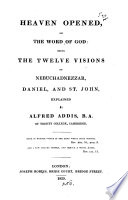 Heaven Opened Or The Word Of God Being The Twelve Visions Of Nebuchadnezzar Daniel And St John Explained
