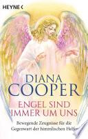 Engel sind immer um uns  : Bewegende Zeugnisse für die Gegenwart der himmlischen Helfer