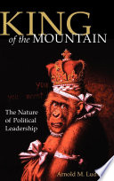 """""""King of the Mountain: The Nature of Political Leadership"""" by Arnold M. Ludwig"""