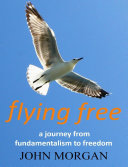 Flying Free: A Journey from Fundamentalism to Freedom