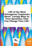100 of the Most Outrageous Comments about Loving What Is Book