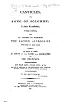 Canticles; or, Song of Solomon: a new translation, with notes; and an attempt to interpret the sacred allegories contained in that book. To which is added, an Essay on the name and character of the Redeemer. By the Rev. John Fry