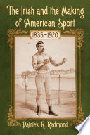 """The Irish and the Making of American Sport, 1835-1920"" by Patrick R. Redmond"