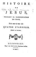 Histoire de Jésus, pendant sa manifestation en chair, tirée mot-à-mot des quatre Évangiles, réduits en harmonie