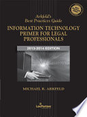 Arkfeld's Best Practices Guide: Information Technology Primer for Legal Professionals, '13-'14 Edition