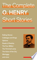 The Complete O  Henry Short Stories  Rolling Stones   Cabbages and Kings   Options   Roads of Destiny   The Four Million   The Trimmed Lamp   The Voice of the City   Whirligigs and more