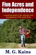 Five Acres and Independence - A Practical Guide to the Selection and Management of the Small Farm