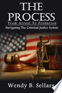 The Process  : Navigating the Criminal Justice System