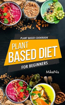 Plant Based Cookbook  Plant Based Diet for Beginners Book