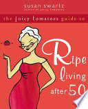 The Juicy Tomatoes Guide to Ripe Living After 50 Book PDF