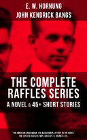 THE COMPLETE RAFFLES SERIES - A Novel & 45+ Short Stories: The Amateur Cracksman, The Black Mask, A Thief in the Night, Mr. Justice Raffles, Mrs. Raffles, R. Holmes & Co.