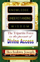 Knowledge  Understanding  Wisdom  The Tripartite Force in the Pursuit of Divine Access