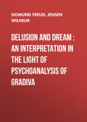 Delusion and Dream : an Interpretation in the Light of Psychoanalysis of Gradiva