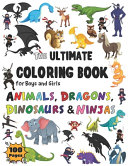 The Ultimate Coloring Book for Boys   Girls Animals  Dragons  Dinosaurs   Ninjas