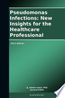 Pseudomonas Infections: New Insights for the Healthcare Professional: 2013 Edition