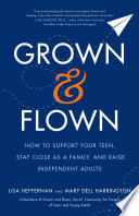 """Grown and Flown: How to Support Your Teen, Stay Close as a Family, and Raise Independent Adults"" by Lisa Heffernan, Mary Dell Harrington"