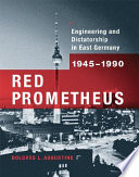 Red Prometheus  : Engineering and Dictatorship in East Germany, 1945-1990