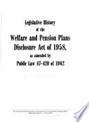 Legislative History of the Welfare and Pension Plans Disclosure Act of 1958  as Amended by Public Law 87 420 of 1962