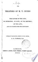 The treatises of M.T. Cicero on the nature of the gods [tr. by T.Francklin]; on divination; on fate; on the republic; on the laws; and on standing for the consulship, tr. chiefly by the ed. C.D.Yonge [and F.Barham].