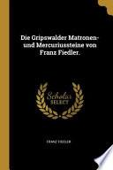 Die Gripswalder Matronen- Und Mercuriussteine Von Franz Fiedler.