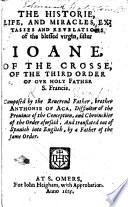 The Historie  Life  and Miracles     of the Blessed Virgin  Sister Ioane  of the Crosse  of the Third Order of     S  Francis     Composed by     Brother Anthonie of Aca     and Translated     by a Father of the Same Order  i e  Francis Bell