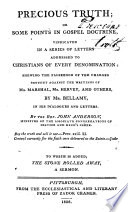 Precious truth  or  Some points in gospel doctrine  vindicated in a series of letters addressed to Chritians of every denomination  shewing the falsehood of the charges brought against the writings of Mr  Marshal  Mr  Hervey  and others by Mr  Bellamy  in his Dialogues and letters     To which is added  The stone rolled away  a sermon