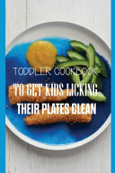 Toddler Cookbook To Get Kids Licking Their Plates Clean