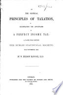 On the General Principles of Taxation as Illustrating the Advantages of a Perfect Income Tax  A Paper Read Before the Dublin Statistical Society  18th November  1850 Book