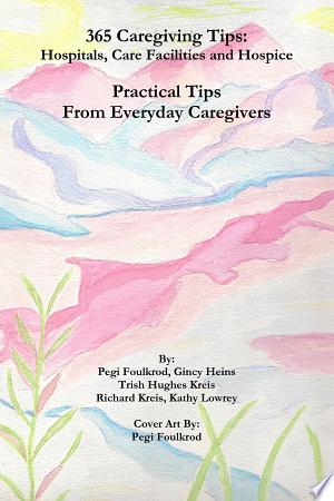 Read Online 365 Caregiving Tips: Hospitals, Care Facilities and Hospice Full Book