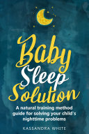 Baby Sleep Solution: A Natural Training Method Guide For Solving Your Child's Nighttime Problems