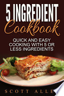 5 Ingredient Cookbook  Quick and Easy Cooking With 5 or Less Ingredients Book PDF
