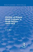 Control of Enemy Alien Civilians in Great Britain  1914 1918  Routledge Revivals