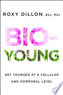 """Bio-Young: Get Younger at a Cellular and Hormonal Level"" by Roxy Dillon"