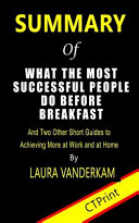 Summary of What the Most Successful People Do Before Breakfast by Laura Vanderkam - and Two Other Short Guides to Achieving More at Work and Home