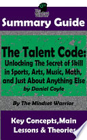SUMMARY  The Talent Code  Unlocking The Secret of Skill in Sports  Arts  Music  Math  and Just About Anything Else  by Daniel Coyle   The MW Summary Guide Book