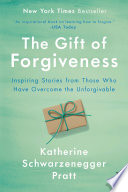 The gift of forgiveness : inspiring stories from those who have overcome the unforgivable