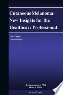 Cutaneous Melanoma  New Insights for the Healthcare Professional  2013 Edition