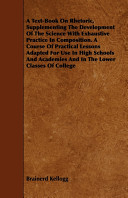 A Text Book on Rhetoric  Supplementing the Development of the Science with Exhaustive Practice in Composition  a Course of Practical Lessons Adapted for Use in High Schools and Academies and in the Lower Classes of College