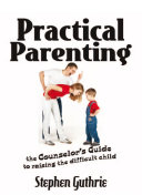 Practical Parenting A counselor s Guide to Raising the Difficult Child
