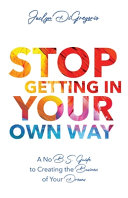 Stop Getting In Your Own Way  A No B S  Guide to Creating the Business of Your Dreams